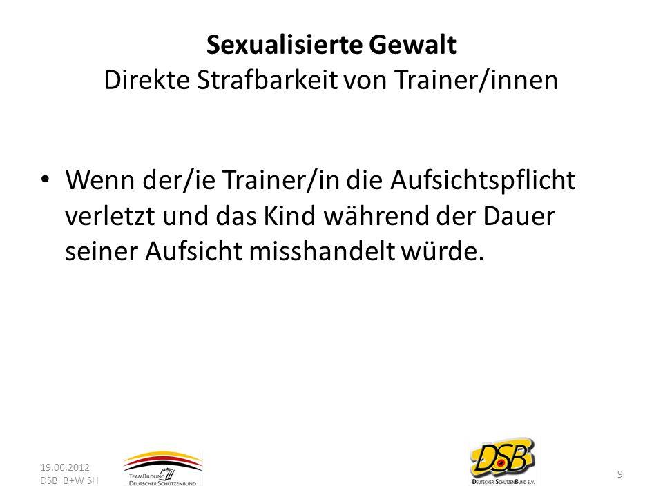 Sexualisierte Gewalt Direkte Strafbarkeit von Trainer/innen Wenn der/ie Trainer/in die Aufsichtspflicht verletzt und das Kind während der Dauer seiner