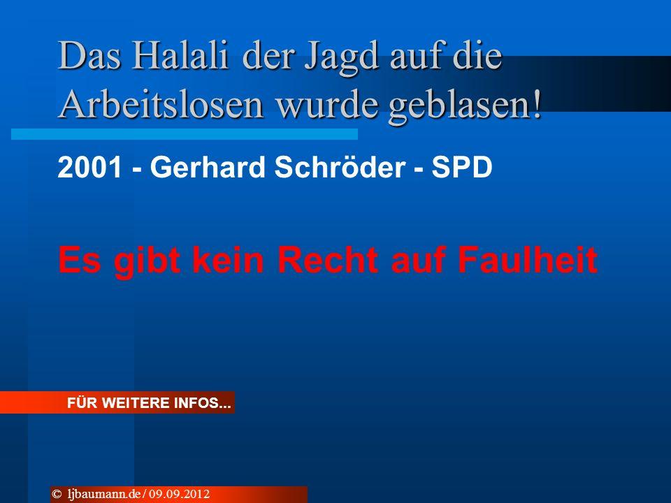 Das Halali der Jagd auf die Arbeitslosen wurde geblasen! 2001 - Gerhard Schröder - SPD Es gibt kein Recht auf Faulheit © ljbaumann.de / 09.09.2012 FÜR