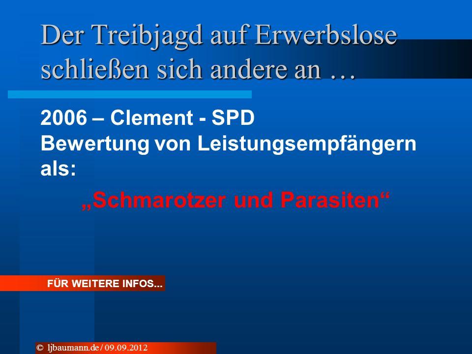 Der Treibjagd auf Erwerbslose schließen sich andere an … 2006 – Clement - SPD Bewertung von Leistungsempfängern als: Schmarotzer und Parasiten © ljbaumann.de / 09.09.2012 FÜR WEITERE INFOS...