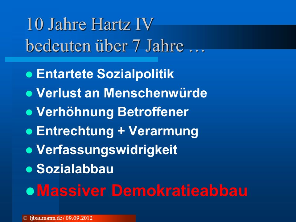 10 Jahre Hartz IV bedeuten über 7 Jahre … Entartete Sozialpolitik Verlust an Menschenwürde Verhöhnung Betroffener Entrechtung + Verarmung Verfassungsw