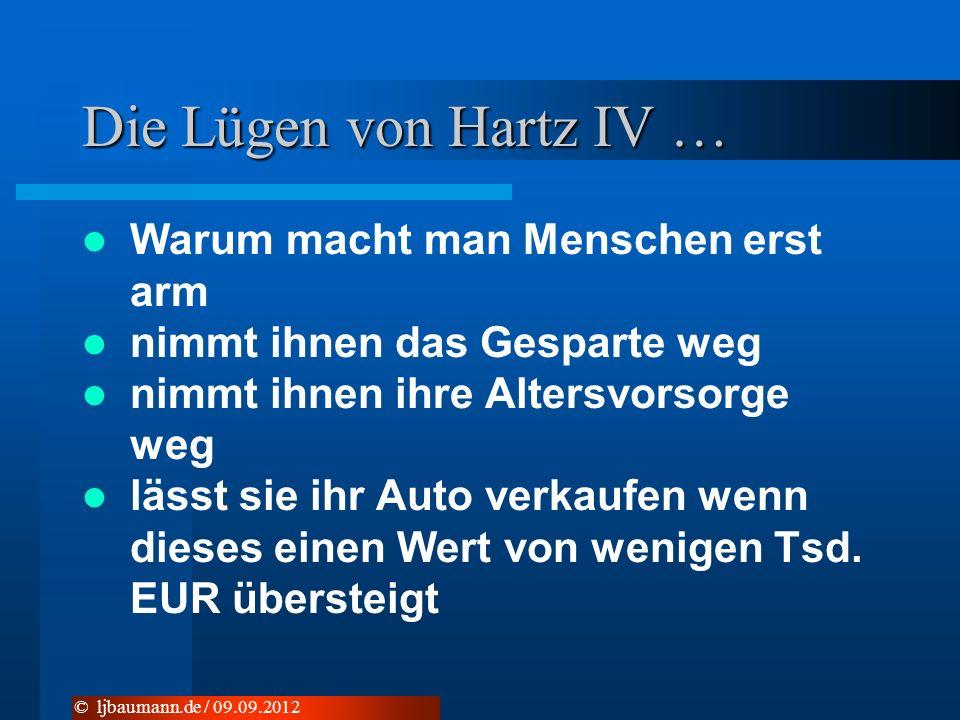 Die Lügen von Hartz IV … Warum macht man Menschen erst arm nimmt ihnen das Gesparte weg nimmt ihnen ihre Altersvorsorge weg lässt sie ihr Auto verkaufen wenn dieses einen Wert von wenigen Tsd.