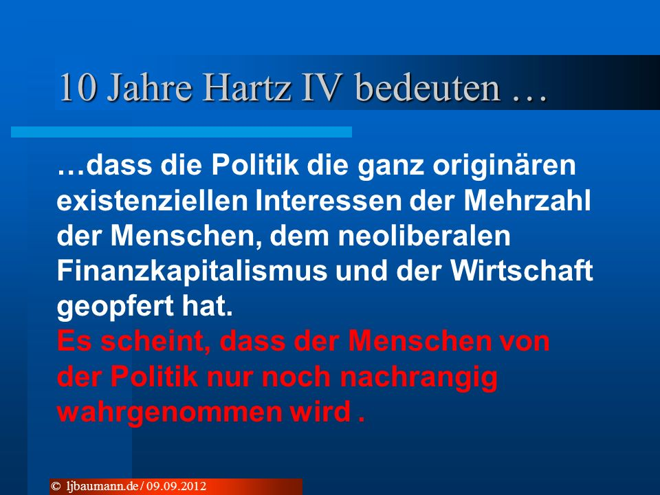 10 Jahre Hartz IV bedeuten … …dass die Politik die ganz originären existenziellen Interessen der Mehrzahl der Menschen, dem neoliberalen Finanzkapitalismus und der Wirtschaft geopfert hat.