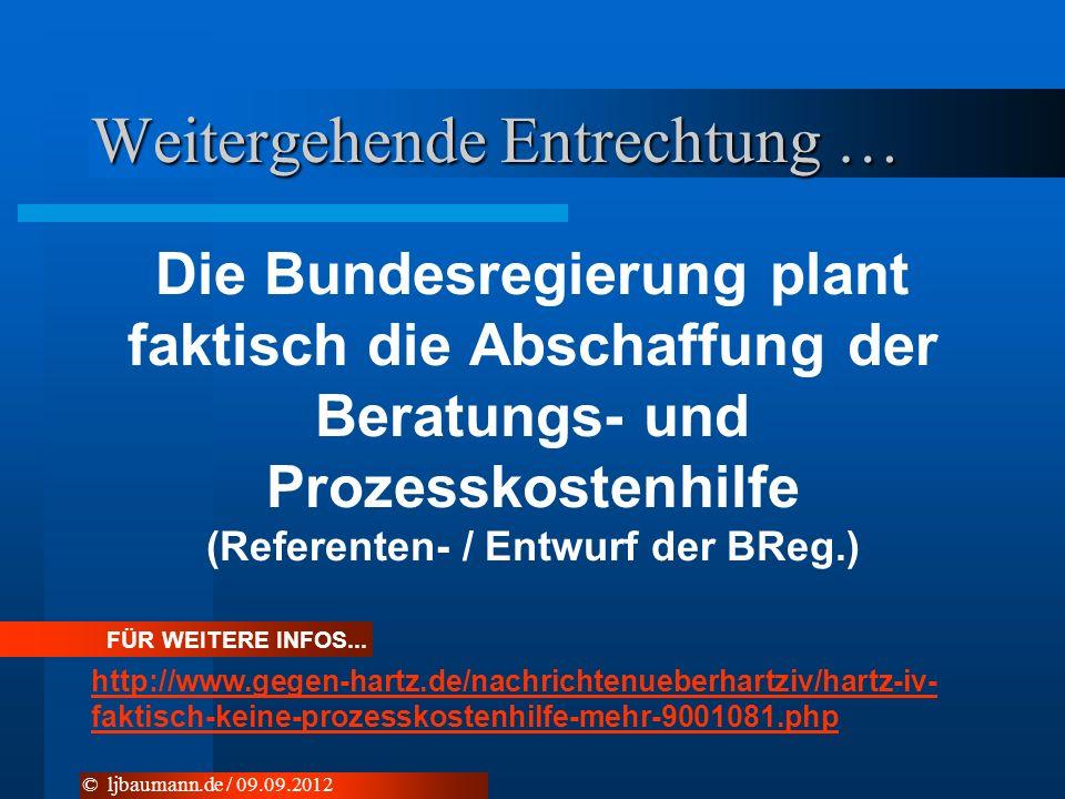Weitergehende Entrechtung … Die Bundesregierung plant faktisch die Abschaffung der Beratungs- und Prozesskostenhilfe (Referenten- / Entwurf der BReg.) © ljbaumann.de / 09.09.2012 FÜR WEITERE INFOS...