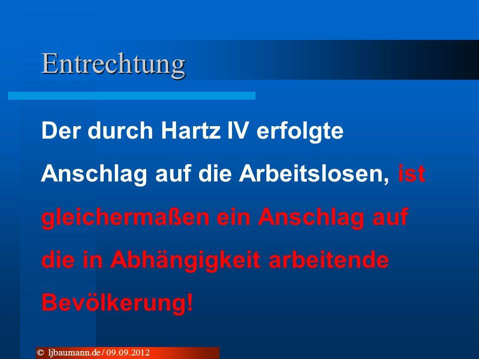 Entrechtung Der durch Hartz IV erfolgte Anschlag auf die Arbeitslosen, ist gleichermaßen ein Anschlag auf die in Abhängigkeit arbeitende Bevölkerung.