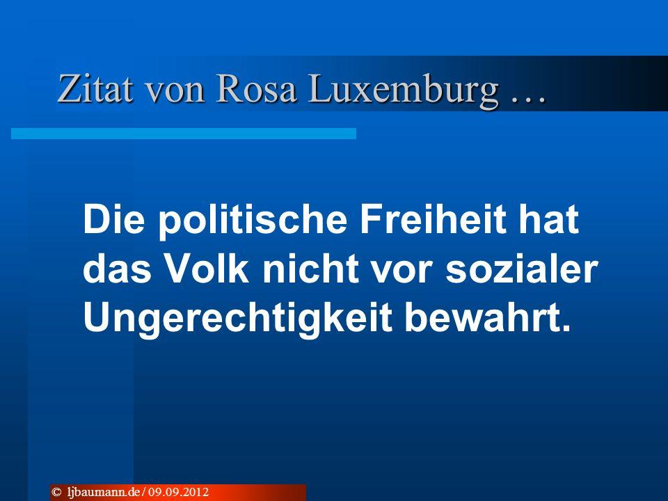 Zitat von Rosa Luxemburg … Die politische Freiheit hat das Volk nicht vor sozialer Ungerechtigkeit bewahrt. © ljbaumann.de / 09.09.2012