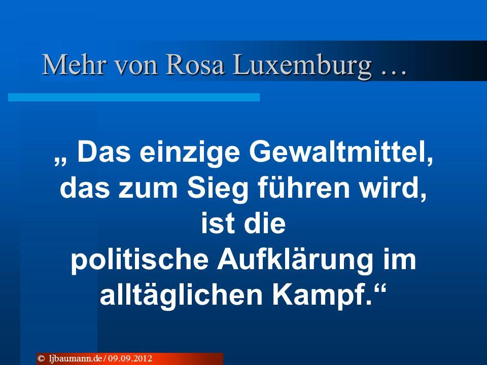 Mehr von Rosa Luxemburg … Das einzige Gewaltmittel, das zum Sieg führen wird, ist die politische Aufklärung im alltäglichen Kampf. © ljbaumann.de / 09