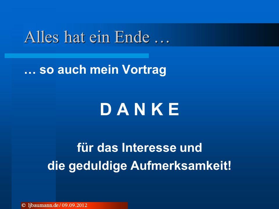 Alles hat ein Ende … … so auch mein Vortrag D A N K E für das Interesse und die geduldige Aufmerksamkeit! © ljbaumann.de / 09.09.2012