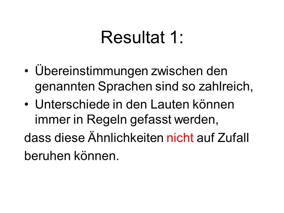 Resultat 1: Übereinstimmungen zwischen den genannten Sprachen sind so zahlreich, Unterschiede in den Lauten können immer in Regeln gefasst werden, das