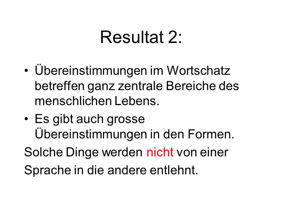 Resultat 2: Übereinstimmungen im Wortschatz betreffen ganz zentrale Bereiche des menschlichen Lebens. Es gibt auch grosse Übereinstimmungen in den For