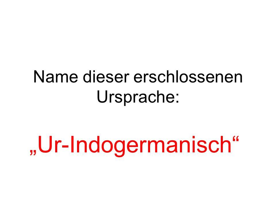 Name dieser erschlossenen Ursprache: Ur-Indogermanisch
