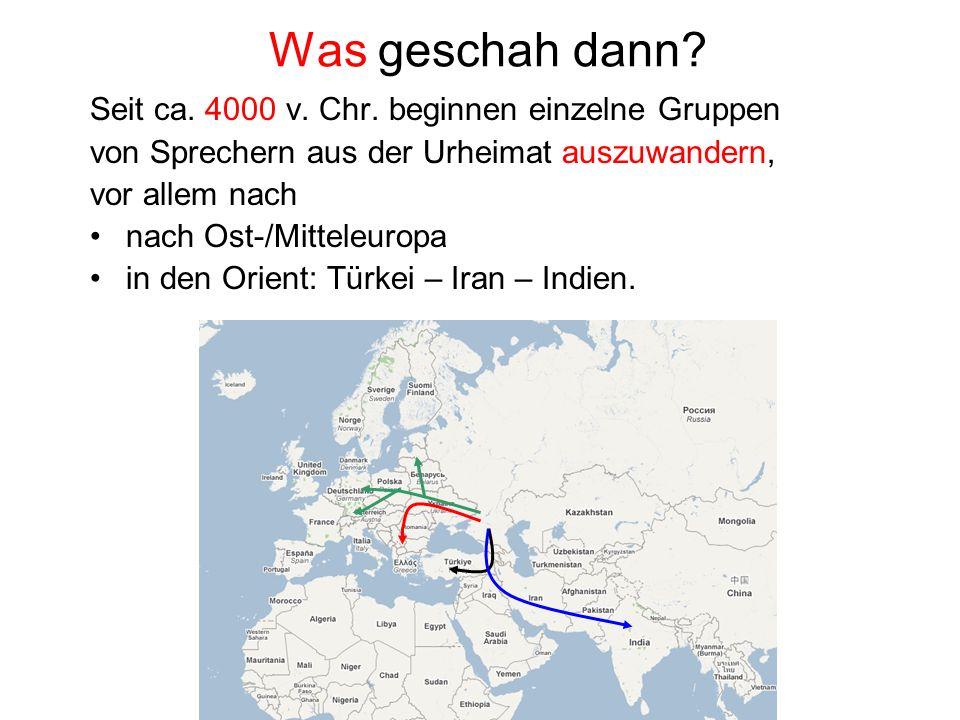 Was geschah dann? Seit ca. 4000 v. Chr. beginnen einzelne Gruppen von Sprechern aus der Urheimat auszuwandern, vor allem nach nach Ost-/Mitteleuropa i
