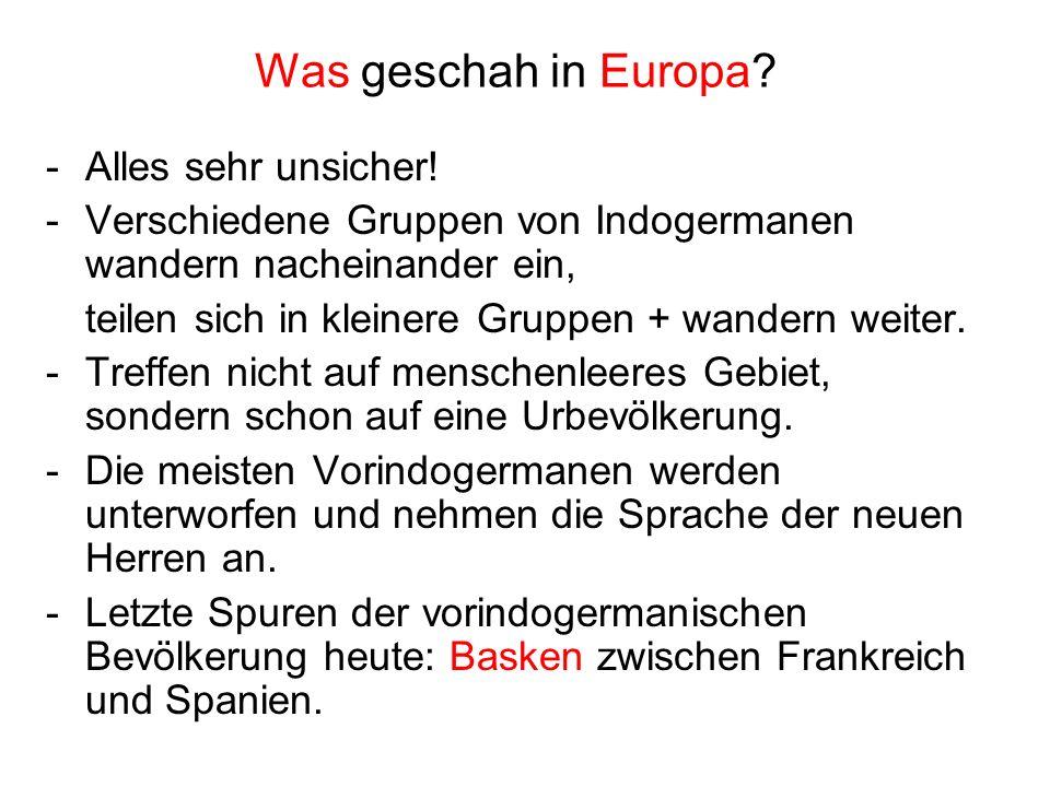Was geschah in Europa? -Alles sehr unsicher! -Verschiedene Gruppen von Indogermanen wandern nacheinander ein, teilen sich in kleinere Gruppen + wander