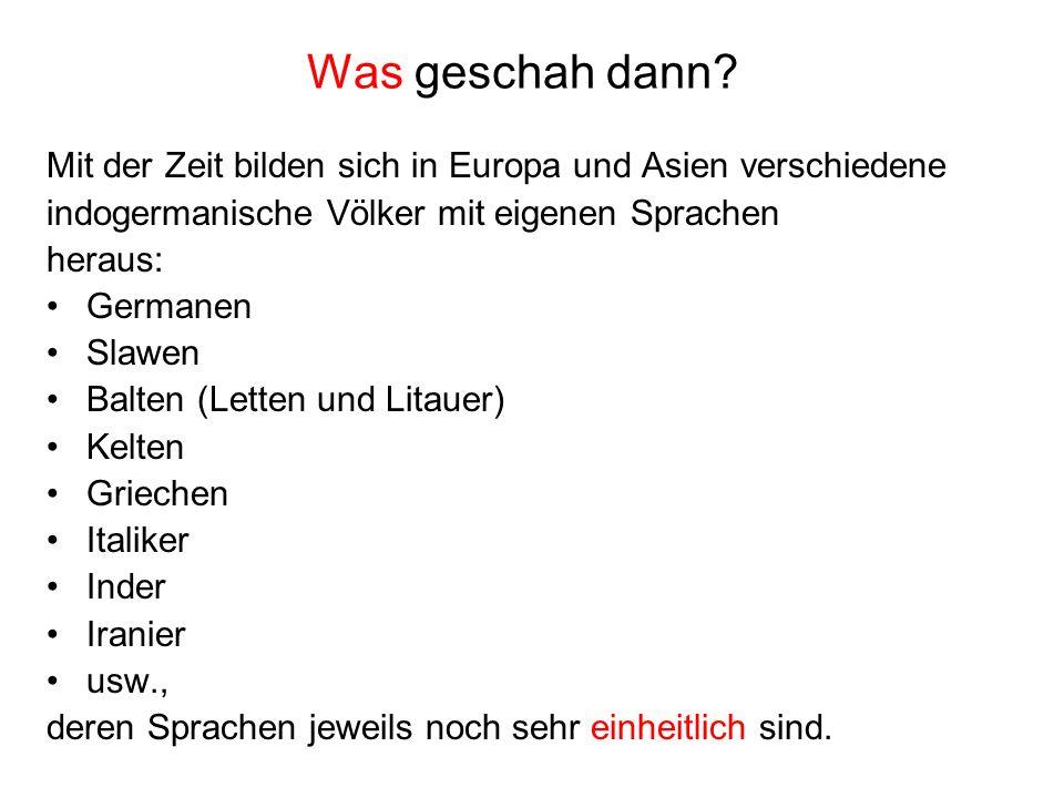 Was geschah dann? Mit der Zeit bilden sich in Europa und Asien verschiedene indogermanische Völker mit eigenen Sprachen heraus: Germanen Slawen Balten