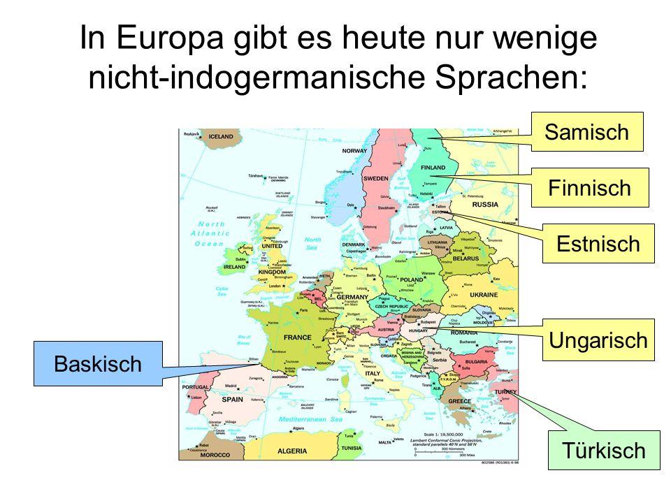 In Europa gibt es heute nur wenige nicht-indogermanische Sprachen: Baskisch Türkisch Ungarisch Samisch Finnisch Estnisch