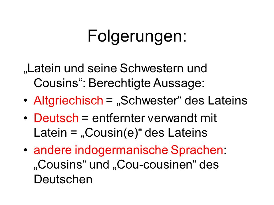 Folgerungen: Latein und seine Schwestern und Cousins: Berechtigte Aussage: Altgriechisch = Schwester des Lateins Deutsch = entfernter verwandt mit Lat