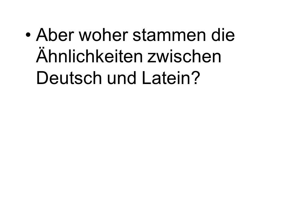 Aber woher stammen die Ähnlichkeiten zwischen Deutsch und Latein?