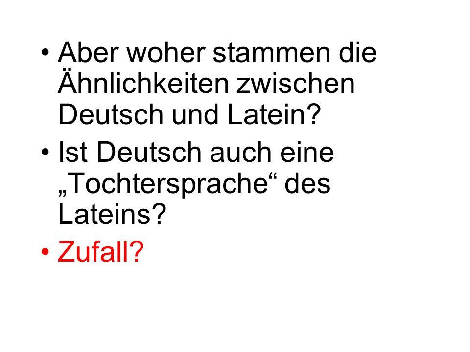 Aber woher stammen die Ähnlichkeiten zwischen Deutsch und Latein? Ist Deutsch auch eine Tochtersprache des Lateins? Zufall?