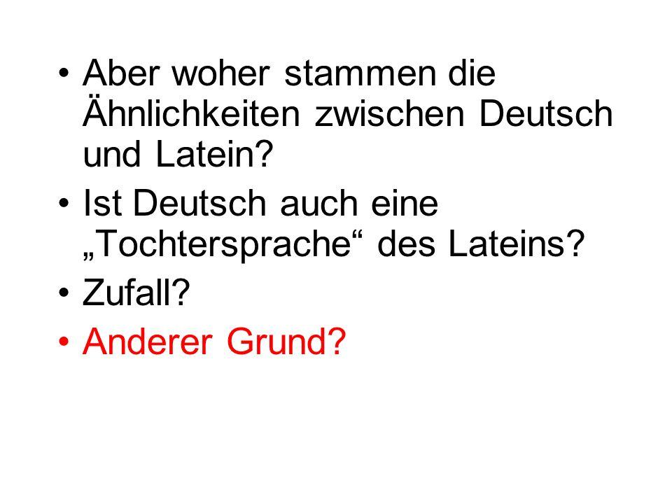 Aber woher stammen die Ähnlichkeiten zwischen Deutsch und Latein? Ist Deutsch auch eine Tochtersprache des Lateins? Zufall? Anderer Grund?