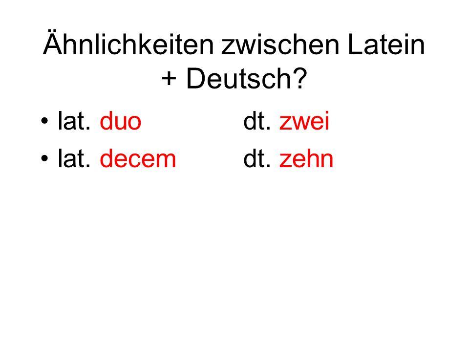 Ähnlichkeiten zwischen Latein + Deutsch? lat. duo lat. decem dt. zwei dt. zehn