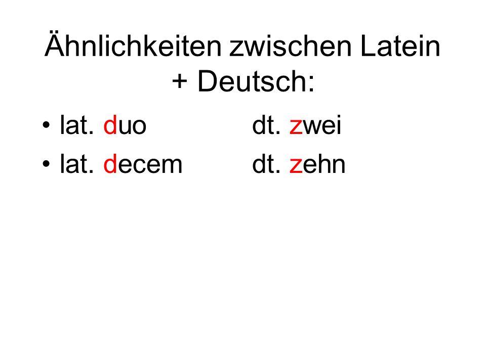 Ähnlichkeiten zwischen Latein + Deutsch: lat. duo lat. decem dt. zwei dt. zehn