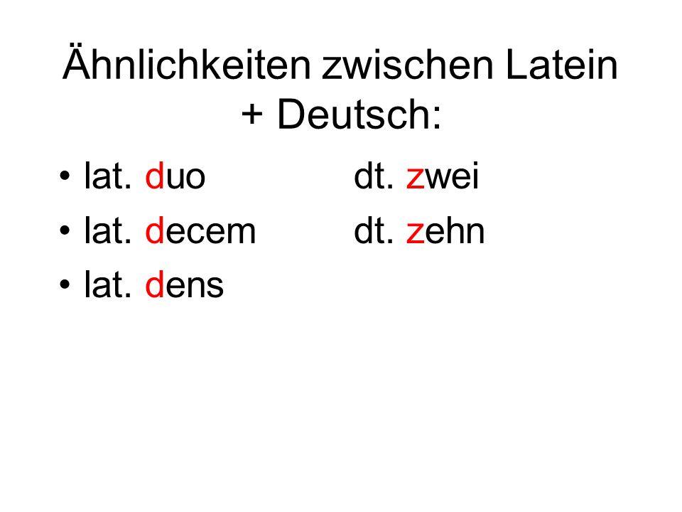 Ähnlichkeiten zwischen Latein + Deutsch: lat. duo lat. decem lat. dens dt. zwei dt. zehn