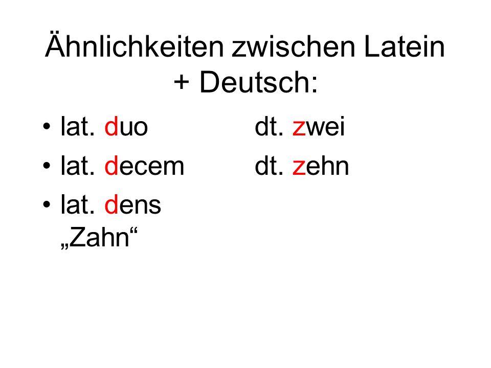 Ähnlichkeiten zwischen Latein + Deutsch: lat. duo lat. decem lat. dens Zahn dt. zwei dt. zehn