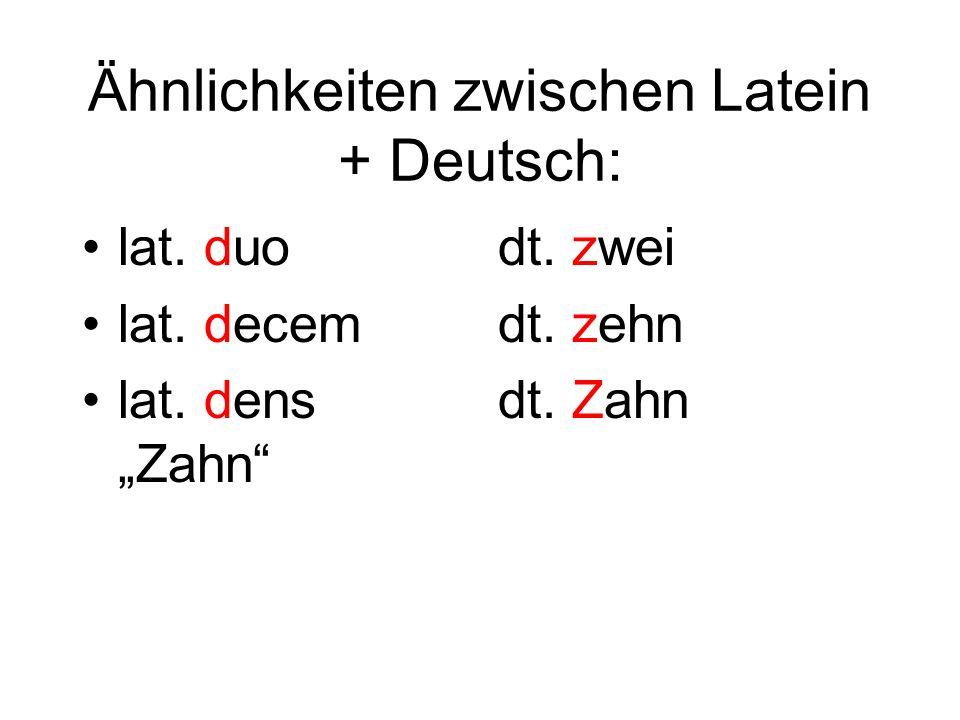 Ähnlichkeiten zwischen Latein + Deutsch: lat. duo lat. decem lat. dens Zahn dt. zwei dt. zehn dt. Zahn