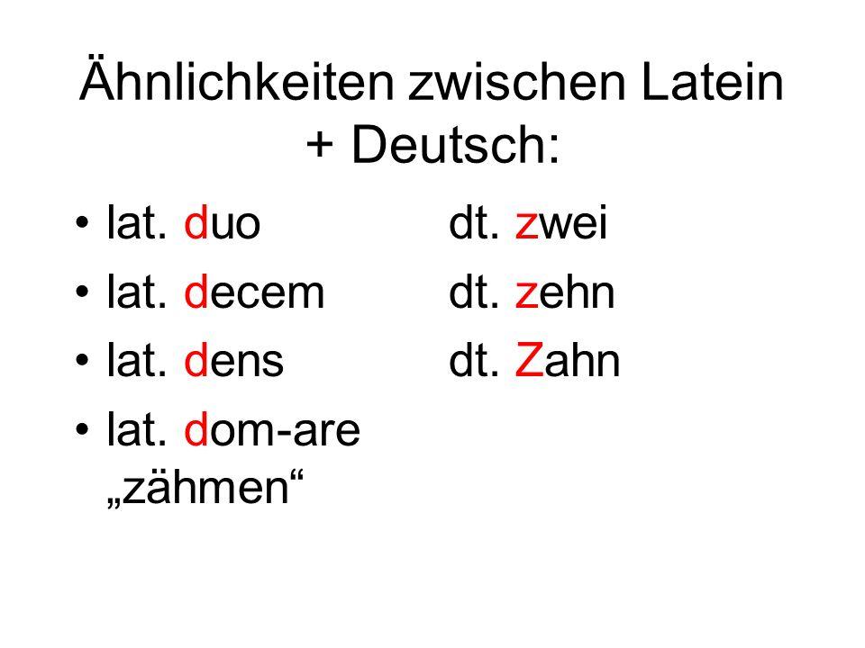 Ähnlichkeiten zwischen Latein + Deutsch: lat. duo lat. decem lat. dens lat. dom-are zähmen dt. zwei dt. zehn dt. Zahn
