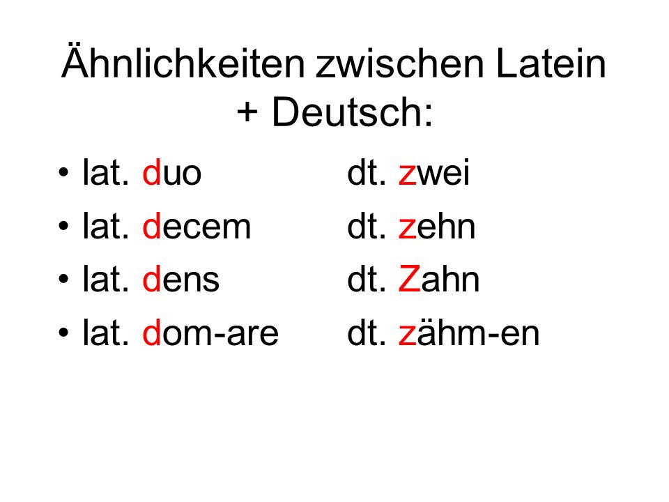 Ähnlichkeiten zwischen Latein + Deutsch: lat. duo lat. decem lat. dens lat. dom-are dt. zwei dt. zehn dt. Zahn dt. zähm-en