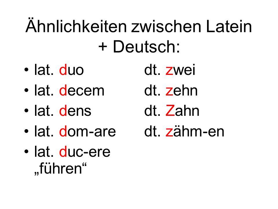 Ähnlichkeiten zwischen Latein + Deutsch: lat. duo lat. decem lat. dens lat. dom-are lat. duc-ere führen dt. zwei dt. zehn dt. Zahn dt. zähm-en