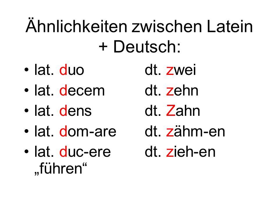 Ähnlichkeiten zwischen Latein + Deutsch: lat. duo lat. decem lat. dens lat. dom-are lat. duc-ere führen dt. zwei dt. zehn dt. Zahn dt. zähm-en dt. zie