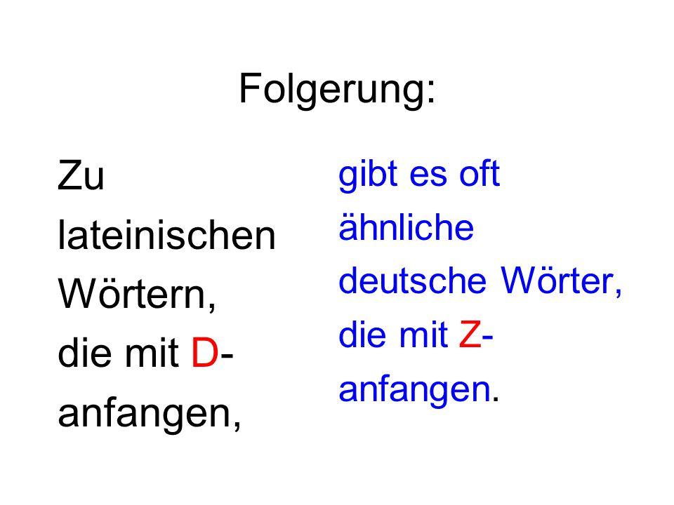 Folgerung: Zu lateinischen Wörtern, die mit D- anfangen, gibt es oft ähnliche deutsche Wörter, die mit Z- anfangen.