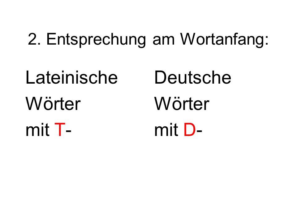 2. Entsprechung am Wortanfang: Lateinische Wörter mit T- Deutsche Wörter mit D-