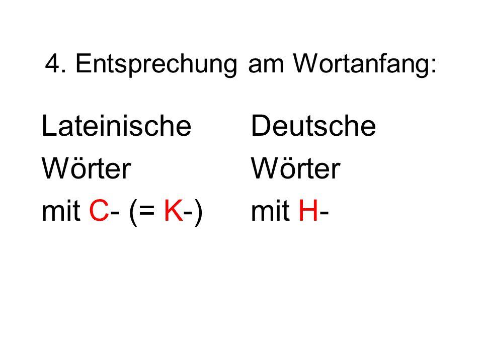 4. Entsprechung am Wortanfang: Lateinische Wörter mit C- (= K-) Deutsche Wörter mit H-