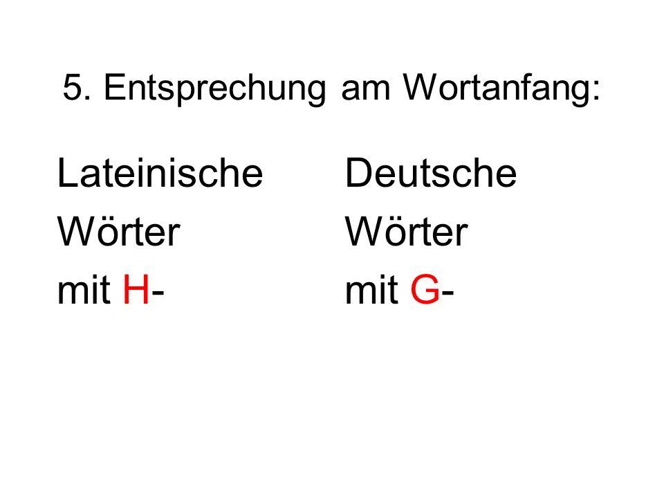 5. Entsprechung am Wortanfang: Lateinische Wörter mit H- Deutsche Wörter mit G-