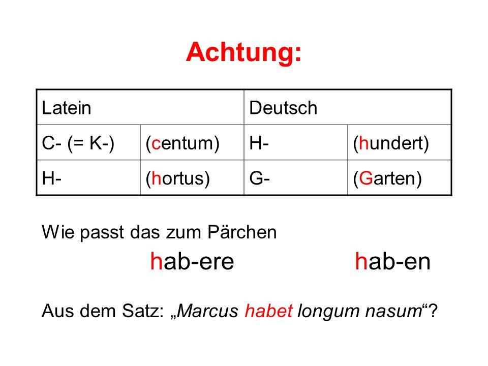 Achtung: LateinDeutsch C- (= K-)(centum)H-(hundert) H-(hortus)G-(Garten) Wie passt das zum Pärchen hab-ere hab-en Aus dem Satz: Marcus habet longum na