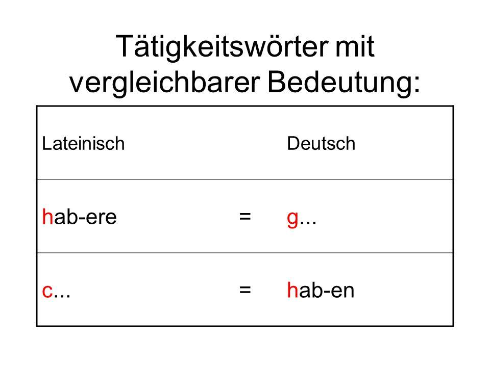 Tätigkeitswörter mit vergleichbarer Bedeutung: LateinischDeutsch hab-ere=g... c...=hab-en