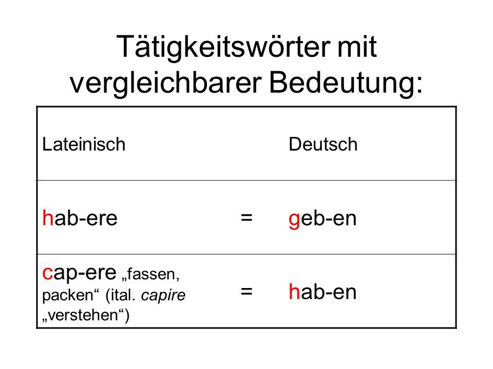Tätigkeitswörter mit vergleichbarer Bedeutung: LateinischDeutsch hab-ere=geb-en cap-ere fassen, packen (ital. capire verstehen) =hab-en