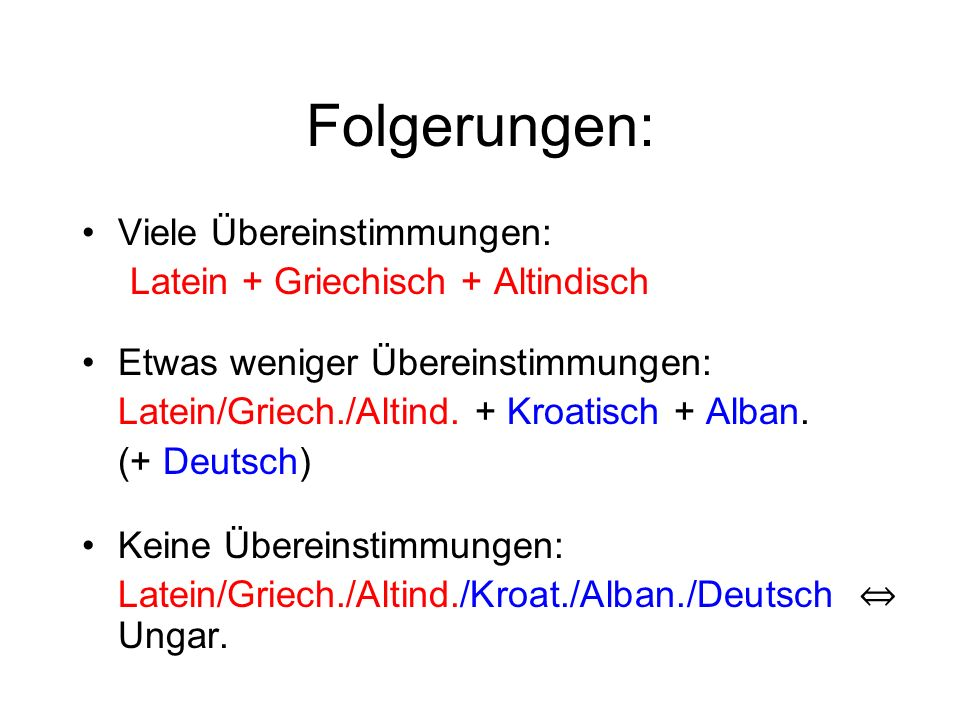 Folgerungen: Viele Übereinstimmungen: Latein + Griechisch + Altindisch Etwas weniger Übereinstimmungen: Latein/Griech./Altind. + Kroatisch + Alban. (+