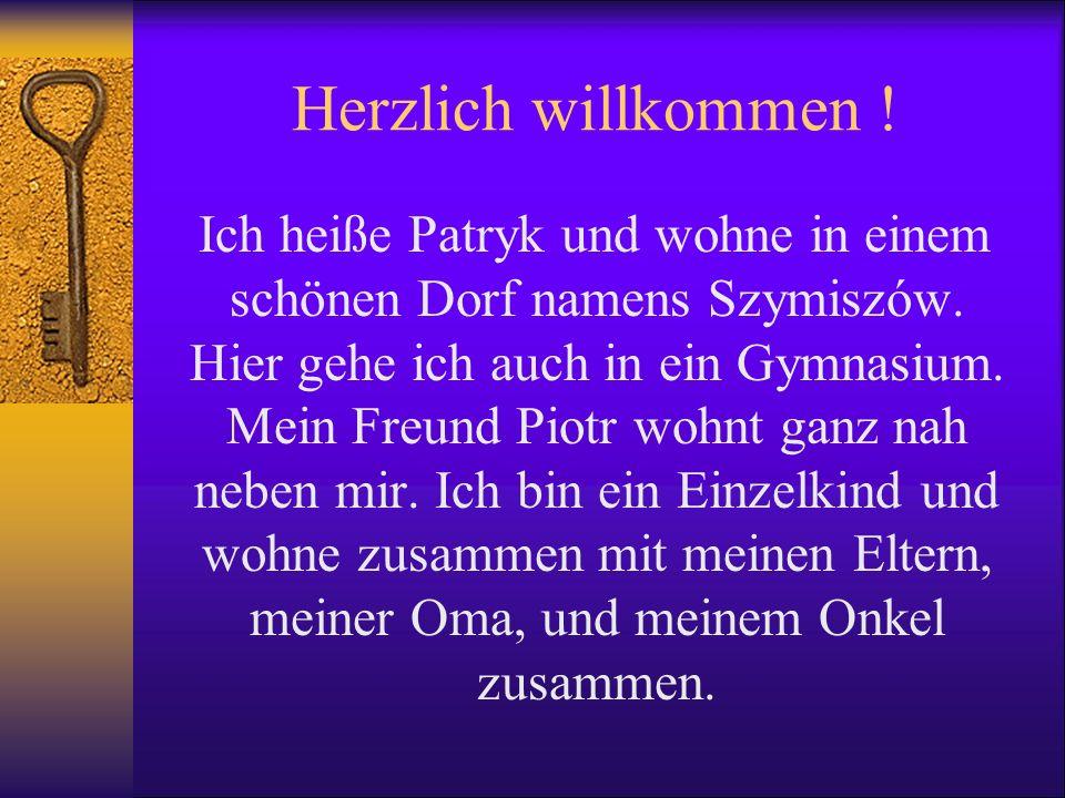 Herzlich willkommen ! Ich heiße Patryk und wohne in einem schönen Dorf namens Szymiszów. Hier gehe ich auch in ein Gymnasium. Mein Freund Piotr wohnt