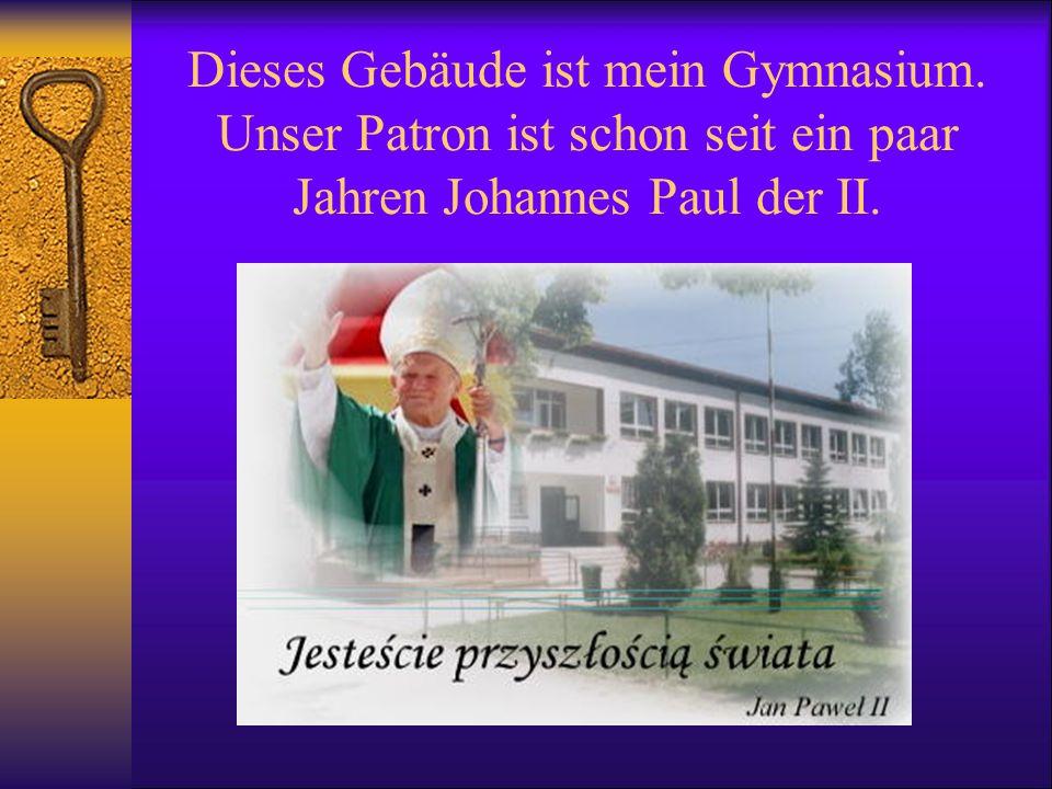 Dieses Gebäude ist mein Gymnasium. Unser Patron ist schon seit ein paar Jahren Johannes Paul der II.