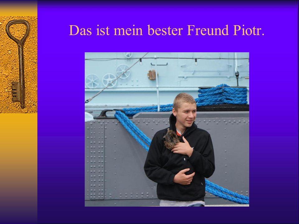 Mein Freund Piotr wohnt sehr nah neben mir, wie ich schon früher geschrieben habe.