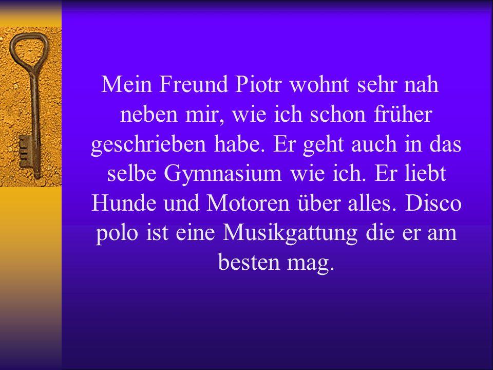 Mein Freund Piotr wohnt sehr nah neben mir, wie ich schon früher geschrieben habe. Er geht auch in das selbe Gymnasium wie ich. Er liebt Hunde und Mot