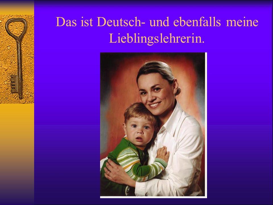Das ist Deutsch- und ebenfalls meine Lieblingslehrerin.