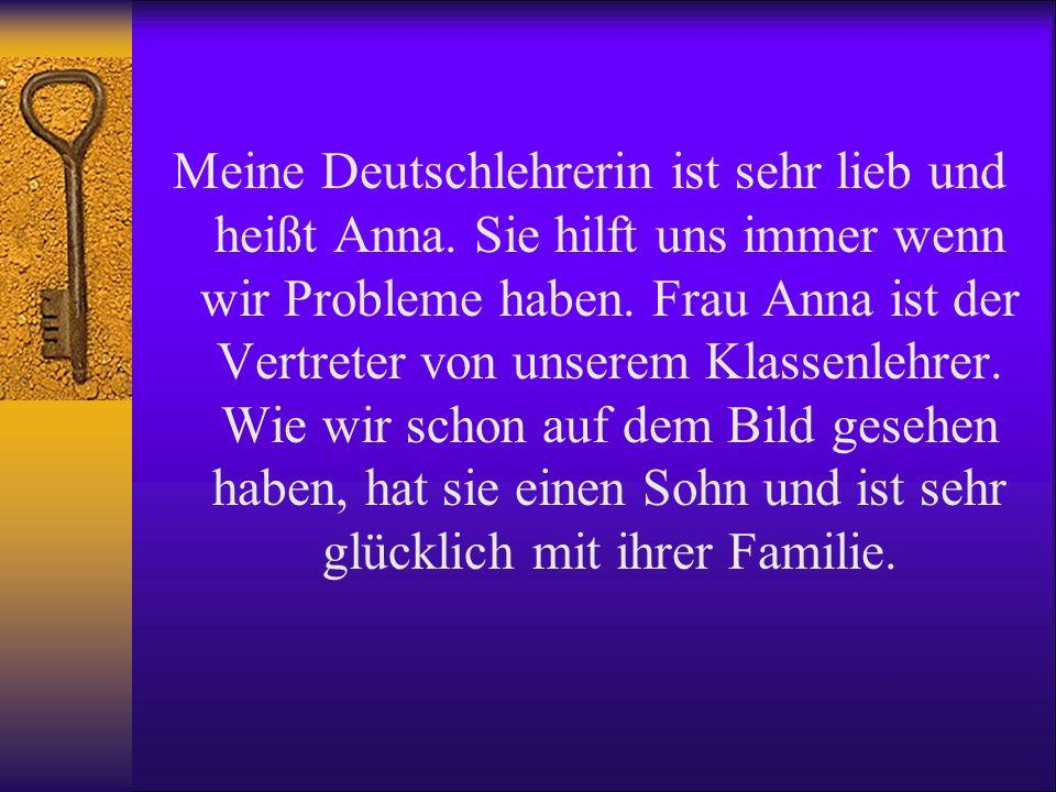 Meine Deutschlehrerin ist sehr lieb und heißt Anna. Sie hilft uns immer wenn wir Probleme haben. Frau Anna ist der Vertreter von unserem Klassenlehrer