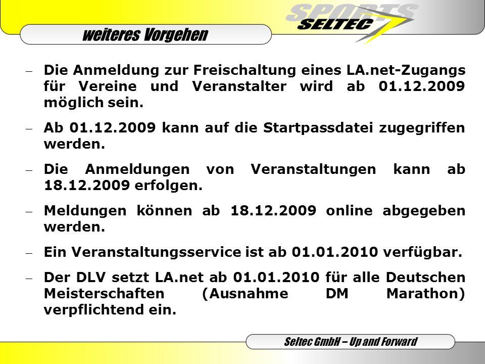weiteres Vorgehen Seltec GmbH – Up and Forward Die Anmeldung zur Freischaltung eines LA.net-Zugangs für Vereine und Veranstalter wird ab 01.12.2009 möglich sein.