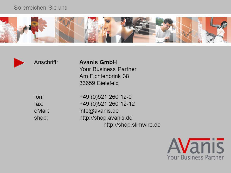 Anschrift:Avanis GmbH Your Business Partner Am Fichtenbrink 38 33659 Bielefeld fon:+49 (0)521 260 12-0 fax:+49 (0)521 260 12-12 eMail:info@avanis.de shop: http://shop.avanis.de http://shop.slimwire.de So erreichen Sie uns