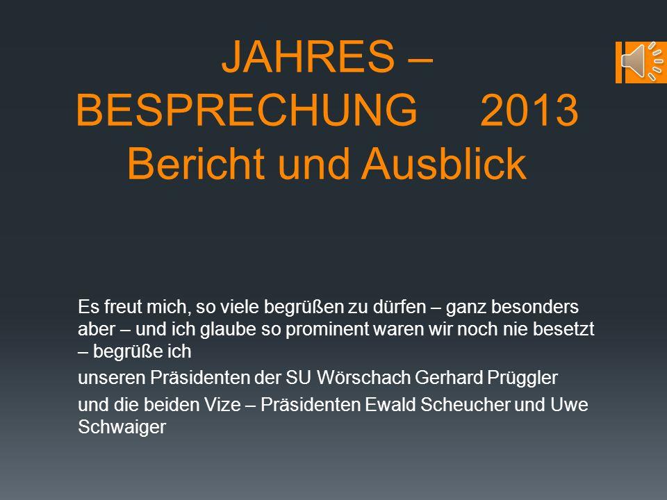 JAHRES – BESPRECHUNG 2013 Bericht und Ausblick Es freut mich, so viele begrüßen zu dürfen – ganz besonders aber – und ich glaube so prominent waren wir noch nie besetzt – begrüße ich unseren Präsidenten der SU Wörschach Gerhard Prüggler und die beiden Vize – Präsidenten Ewald Scheucher und Uwe Schwaiger