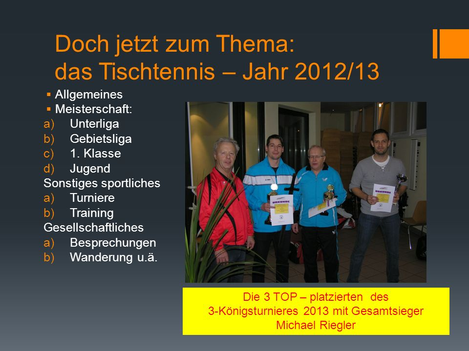 Doch jetzt zum Thema: das Tischtennis – Jahr 2012/13 Allgemeines Meisterschaft: a)Unterliga b)Gebietsliga c)1.