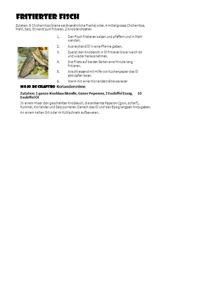 Fritierter Fisch Zutaten: 8 Chicharritos (kleine sardinenähnliche Fische) oder, 4 mittelgrosse Chicharritos, Mehl, Salz, Olivenöl zum fritieren, 2 Knoblanchzehen 1.Den Fisch filetieren salzen und pfeffern und in Mehl wenden.